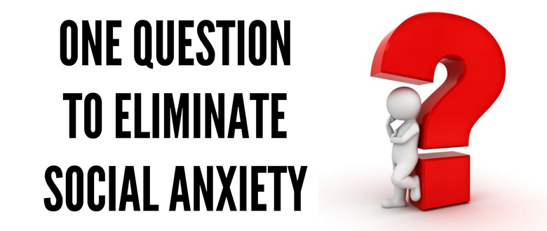 One Question To Eliminate Social Anxiety